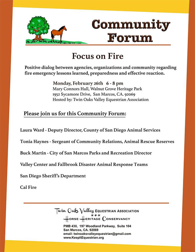 Community Forum ~ Focus on Fire - Positive dialog between agencies, organizations and community regarding fire emergency lessons learned, preparedness and effective reaction.  Monday Feb. 26, 2018 from 6 -  pm. Walnut Grove Heritage Park, San Marcos, CA. Hosted by Twin Oaks Valley Equestrian Association. www.KeepItEquestrian.org